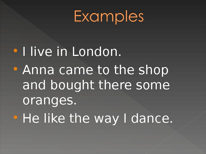 I live in London.  Anna came to the shop and bought there some oranges.