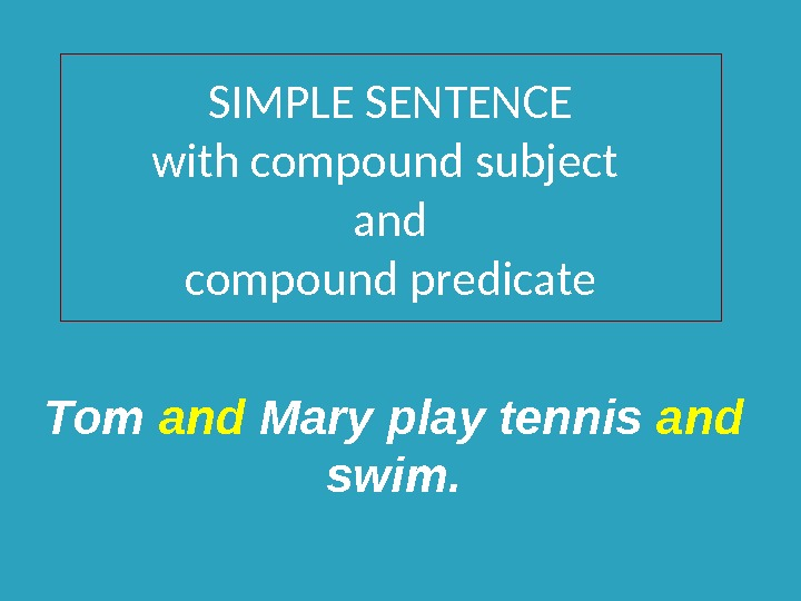 SIMPLE SENTENCE with compound subject and compound predicate Tom and Mary play tennis and  swim.