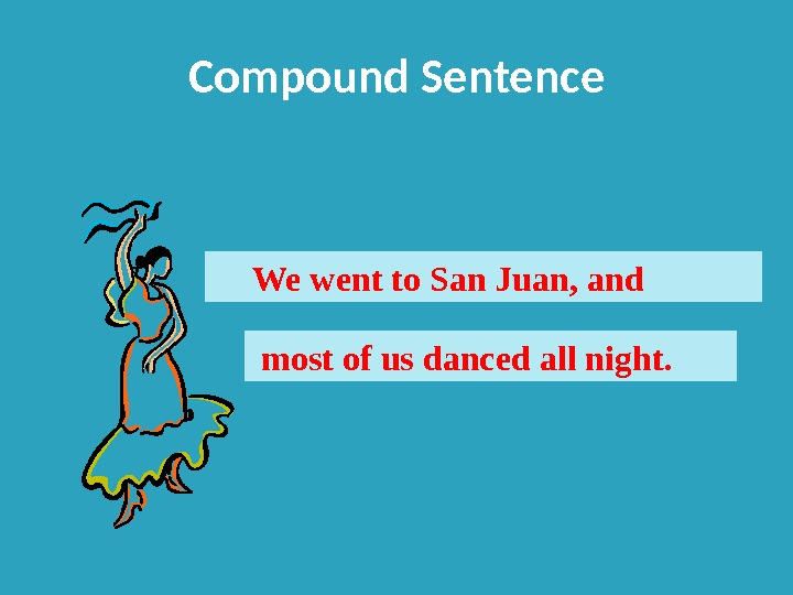 Compound Sentence We went to San Juan, and  most of us danced all night.