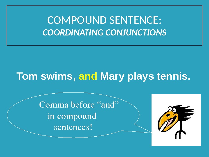 "Tom swims ,  and  Mary plays tennis.  Commabefore""and"" incompound sentences!COMPOUND SENTENCE: COORDINATING CONJUNCTIONS"