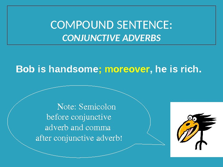 Note: Semicolon beforeconjunctive adverbandcomma afterconjunctiveadverb !Bob is handsome ; moreover ,  he is rich.
