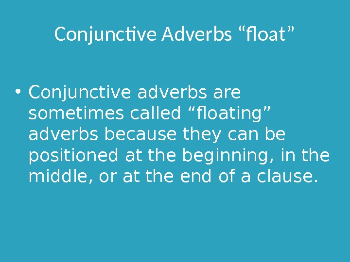 "Conjunctive Adverbs ""float"" • Conjunctive adverbs are sometimes called ""floating"" adverbs because they can be positioned"