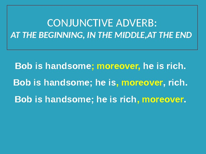 CONJUNCTIVE ADVERB: AT THE BEGINNING, IN THE MIDDLE, AT THE END Bob is handsome ; moreover,
