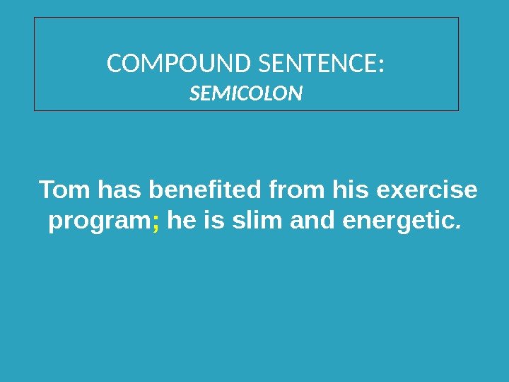 COMPOUND SENTENCE: SEMICOLON Tom has benefited from his exercise program ;  he is slim and