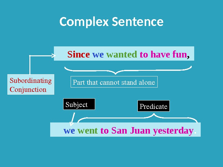 Complex Sentence Since  wanted  to have fun ,  went  to San Juan