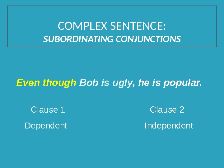 Even though Bob is ugly,  he is popular. Clause 1