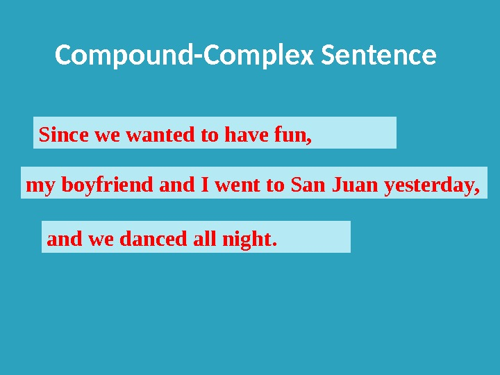 Compound-Complex Sentence Since we wanted to have fun, my boyfriend and I went to San Juan