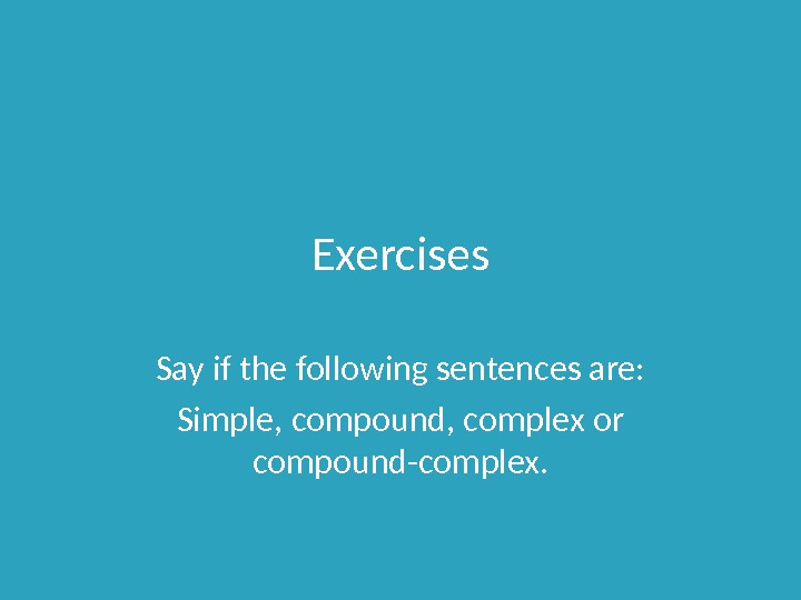 Exercises Say if the following sentences are: Simple, compound, complex or compound-complex.