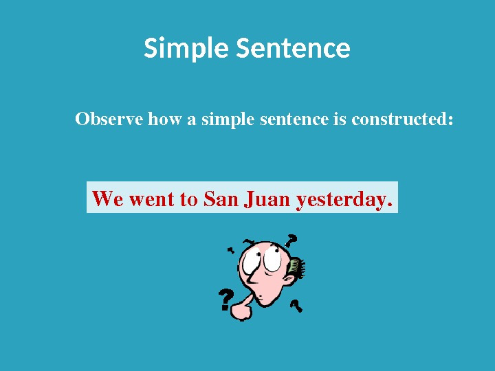 Simple Sentence Wewentto. San. Juanyesterday. Observehowasimplesentenceisconstructed: