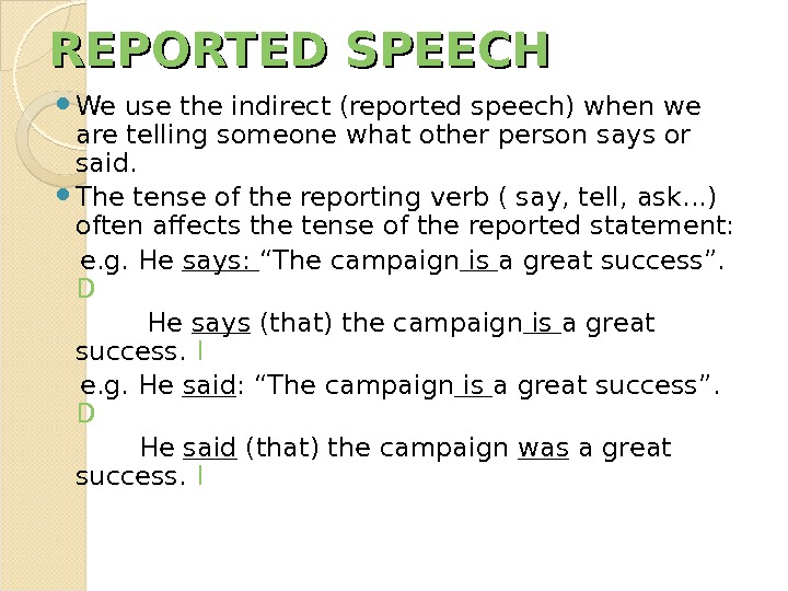 REPORTED SPEECH We use the indirect (reported speech) when we are telling someone what other person