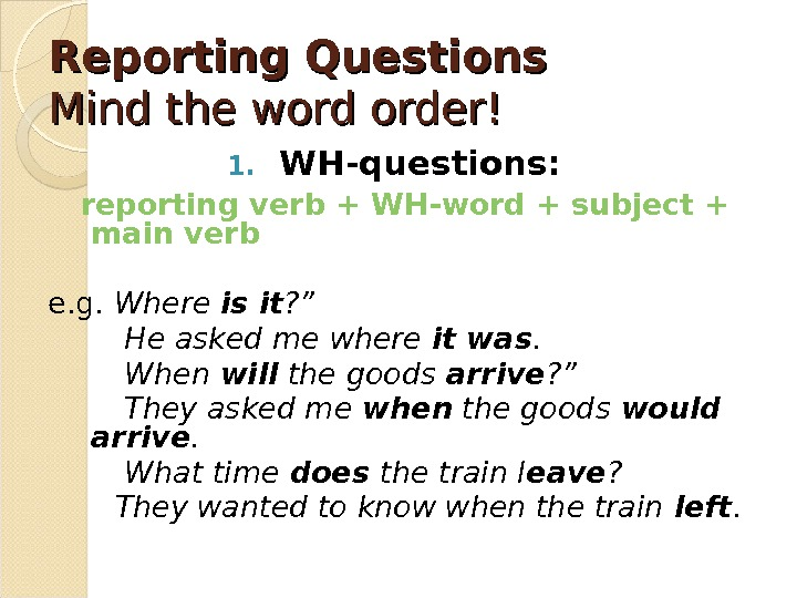 Reporting Questions Mind the word order! 1. WH-questions: reporting verb + WH-word + subject + main