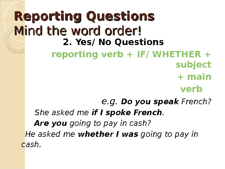 Reporting Questions Mind the word order! 2. Yes/ No Questions reporting verb + IF/ WHETHER +
