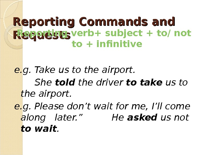 Reporting Commands and Requests Reporting verb+ subject + to/ not to + infinitive e. g. Take