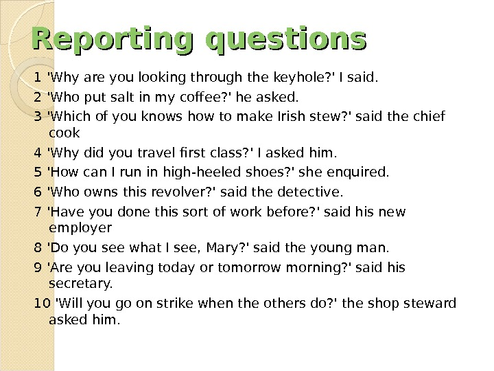 Reporting questions 1 'Why are you looking through the keyhole? ' I said.  2 'Who