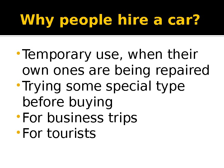 Why people hire a car? • Temporary use, when their own ones are being repaired •