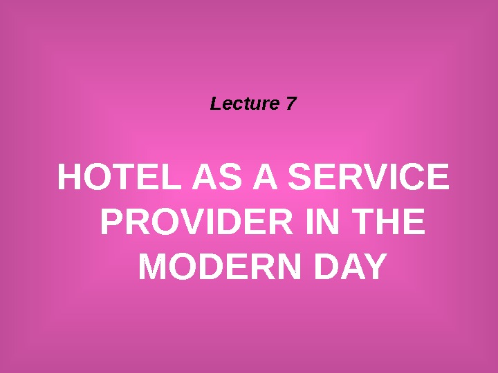 Lecture 7 HOTEL AS A SERVICE PROVIDER IN THE MODERN DAY