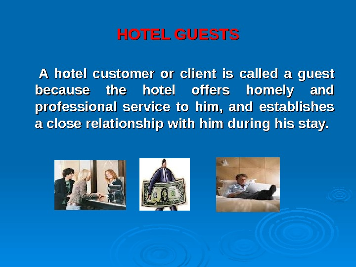 HOTEL GUESTS  A hotel customer or client is called a guest because the hotel offers