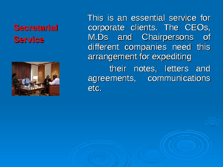 Secretarial Service  This is an essential service for corporate clients.  The CEOs,  M.