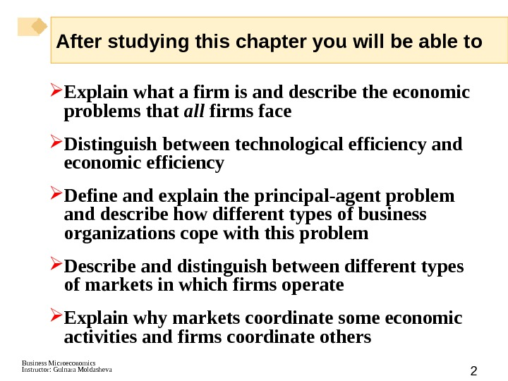 Business Microeconomics Instructor: Gulnara Moldasheva 2 After studying this chapter you will be able to Explain