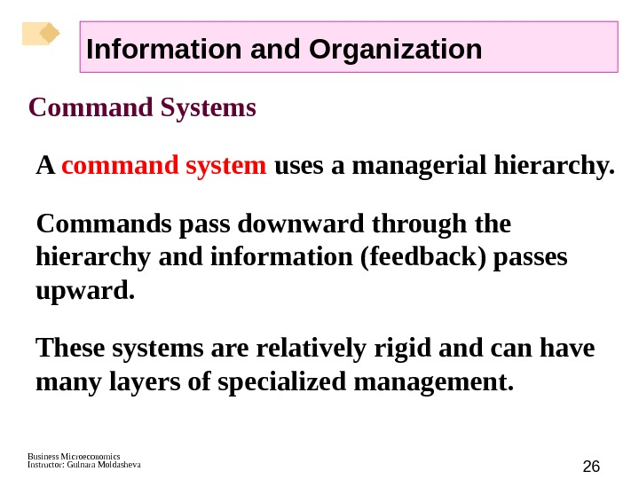 Business Microeconomics Instructor: Gulnara Moldasheva 26 Command Systems A command system uses a managerial hierarchy.