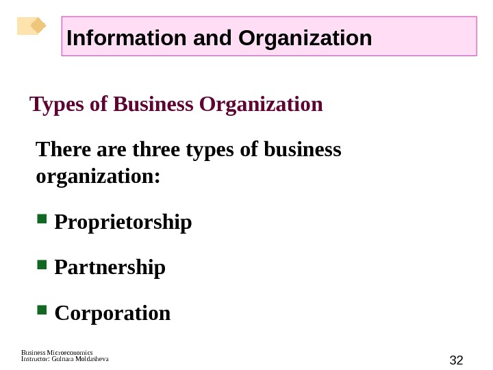 Business Microeconomics Instructor: Gulnara Moldasheva 32 Types of Business Organization There are three types of business