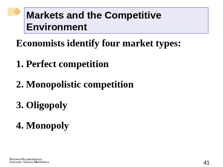 Business Microeconomics Instructor: Gulnara Moldasheva 41 Markets and the Competitive Environment Economists identify four market types: