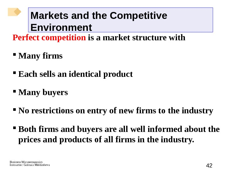 Business Microeconomics Instructor: Gulnara Moldasheva 42 Perfect competition is a market structure with Many firms Each