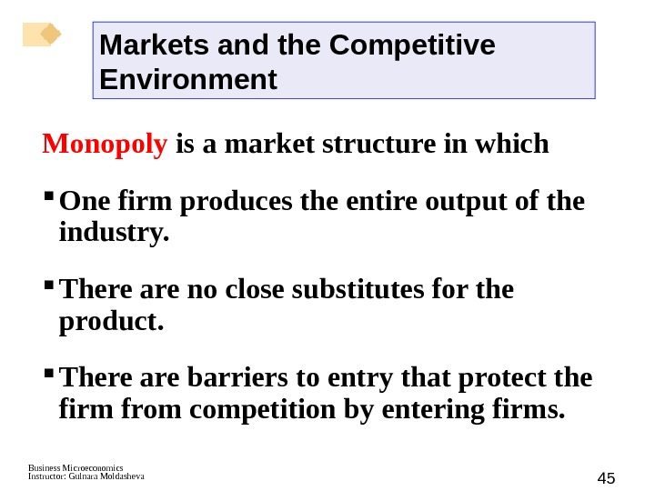 Business Microeconomics Instructor: Gulnara Moldasheva 45 Monopoly is a market structure in which One firm produces