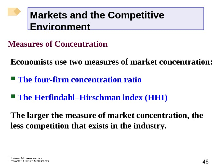 Business Microeconomics Instructor: Gulnara Moldasheva 46 Measures of Concentration Economists use two measures of market concentration: