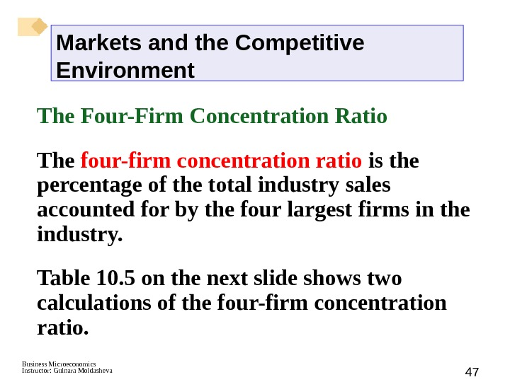 Business Microeconomics Instructor: Gulnara Moldasheva 47 The Four-Firm Concentration Ratio The four-firm concentration ratio is the