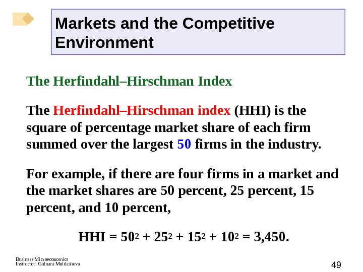 Business Microeconomics Instructor: Gulnara Moldasheva 49 The Herfindahl–Hirschman Index  The Herfindahl–Hirschman index (HHI) is the