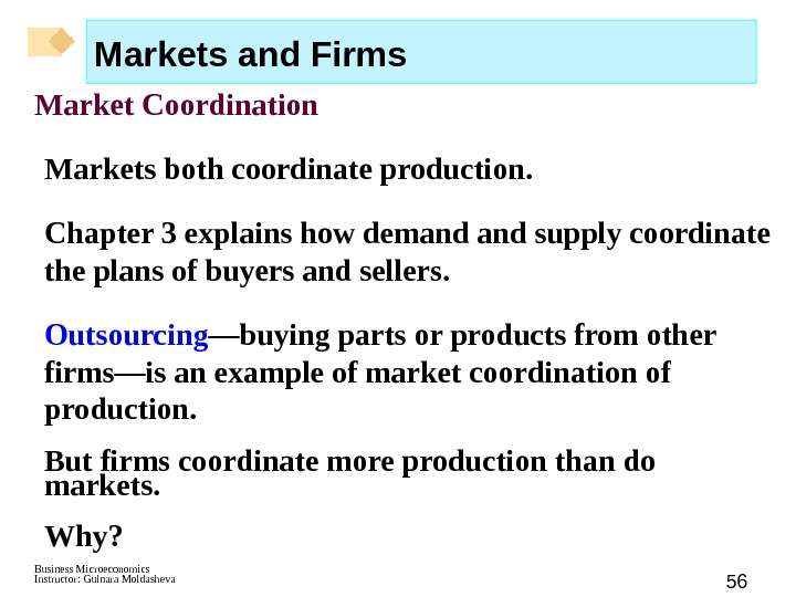 Business Microeconomics Instructor: Gulnara Moldasheva 56 Markets and Firms Market Coordination Markets both coordinate production. Chapter