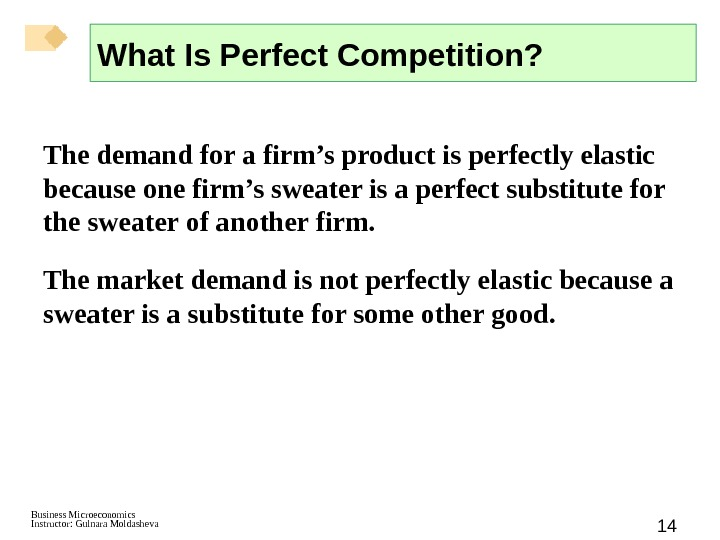 Business Microeconomics Instructor: Gulnara Moldasheva 14 The demand for a firm's product is perfectly elastic because
