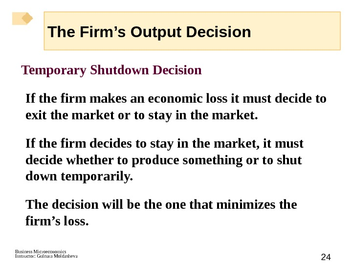 Business Microeconomics Instructor: Gulnara Moldasheva 24 Temporary Shutdown Decision If the firm makes an economic loss