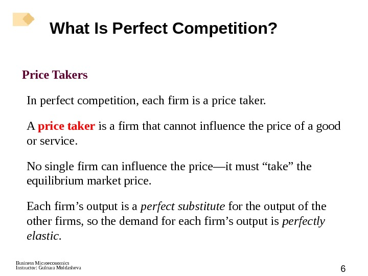 Business Microeconomics Instructor: Gulnara Moldasheva 6 Price Takers In perfect competition, each firm is a price