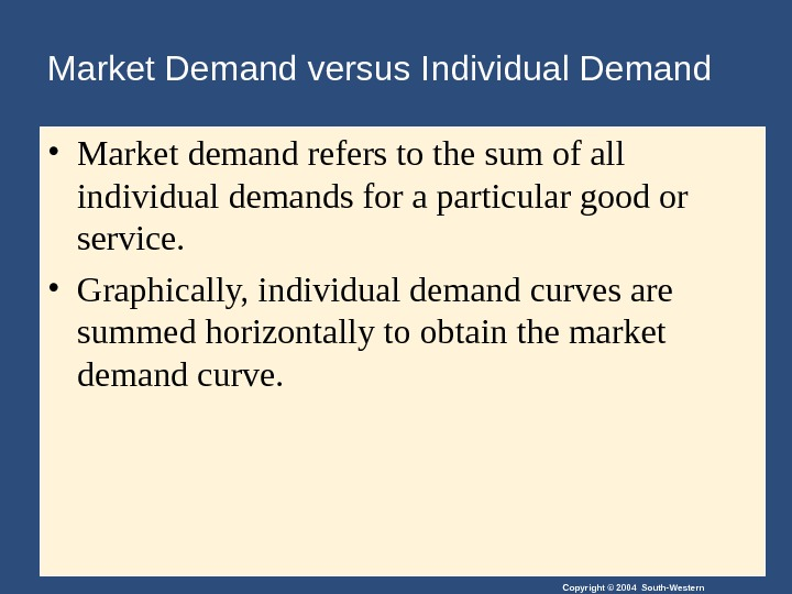 Copyright © 2004 South-Western. Market Demand versus Individual Demand • Market demand refers to the sum