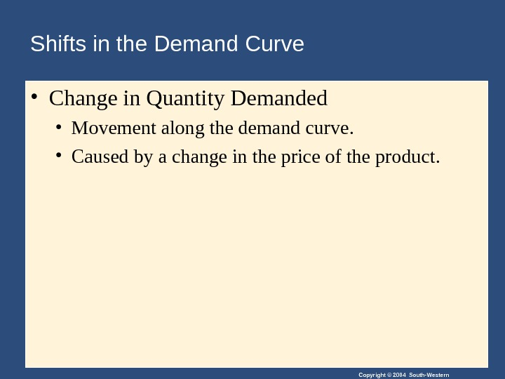 Copyright © 2004 South-Western. Shifts in the Demand Curve • Change in Quantity Demanded • Movement