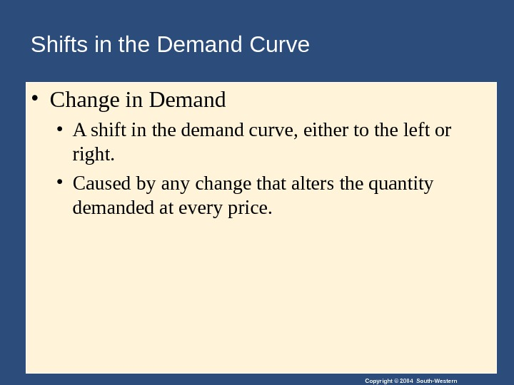 Copyright © 2004 South-Western. Shifts in the Demand Curve • Change in Demand • A shift