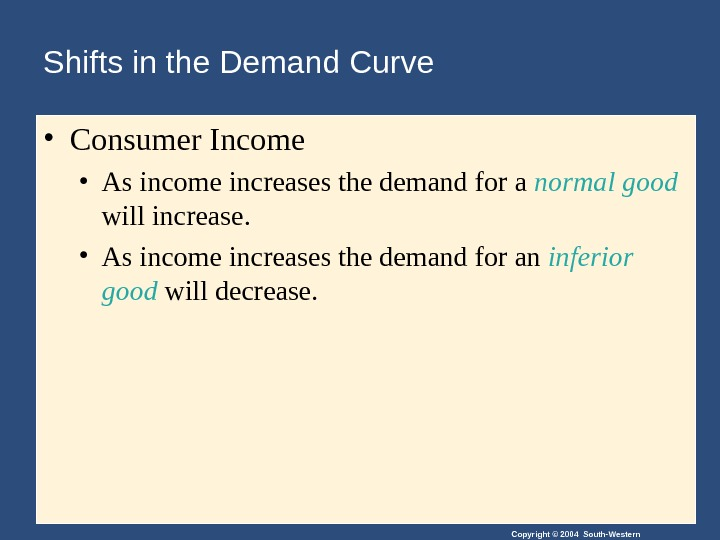 Copyright © 2004 South-Western. Shifts in the Demand Curve • Consumer Income • As income increases