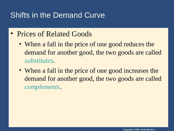 Copyright © 2004 South-Western. Shifts in the Demand Curve • Prices of Related Goods • When