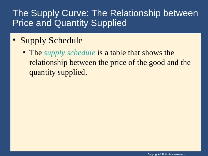 Copyright © 2004 South-Western. The Supply Curve: The Relationship between Price and Quantity Supplied • Supply