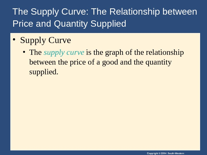 Copyright © 2004 South-Western. The Supply Curve: The Relationship between Price and Quantity Supplied  •