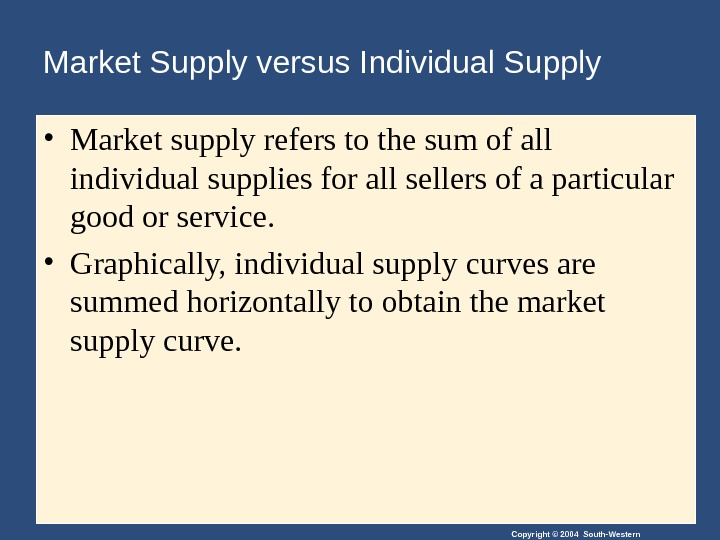 Copyright © 2004 South-Western. Market Supply versus Individual Supply • Market supply refers to the sum