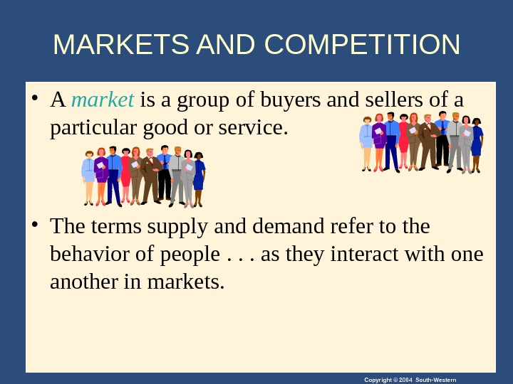 Copyright © 2004 South-Western • A market is a group of buyers and sellers of a
