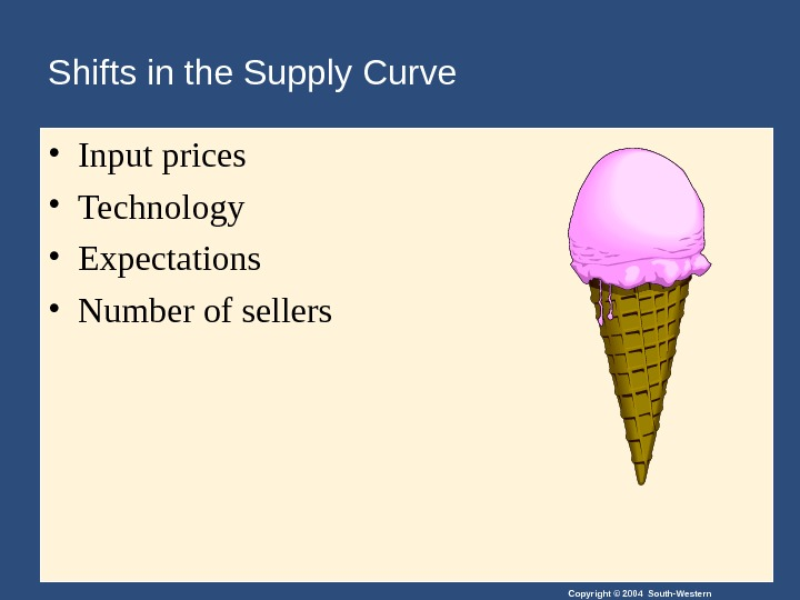 Copyright © 2004 South-Western. Shifts in the Supply Curve  • Input prices • Technology •