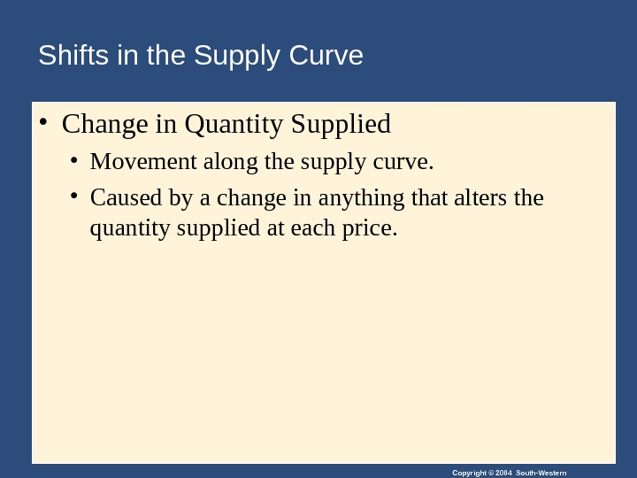 Copyright © 2004 South-Western. Shifts in the Supply Curve • Change in Quantity Supplied • Movement