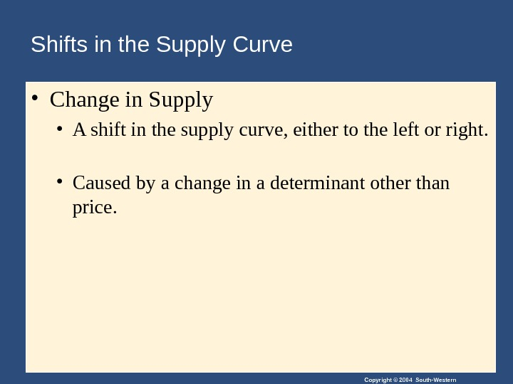 Copyright © 2004 South-Western. Shifts in the Supply Curve • Change in Supply • A shift