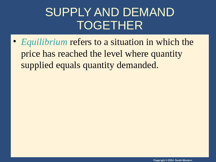Copyright © 2004 South-Western. SUPPLY AND DEMAND TOGETHER • Equilibrium refers to a situation in which