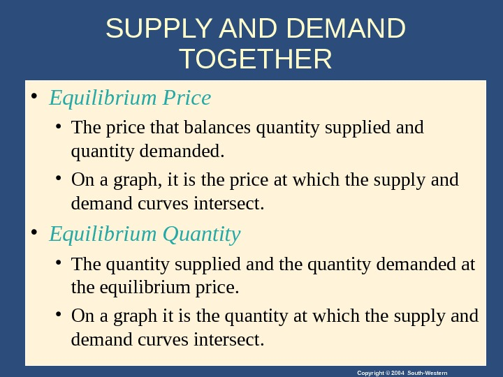 Copyright © 2004 South-Western. SUPPLY AND DEMAND TOGETHER • Equilibrium Price • The price that balances