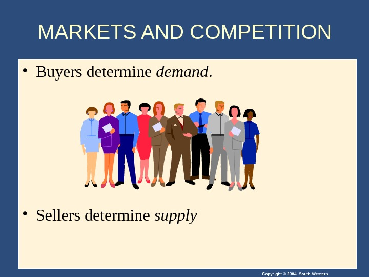 Copyright © 2004 South-Western. MARKETS AND COMPETITION  • Buyers determine demand.  • Sellers determine
